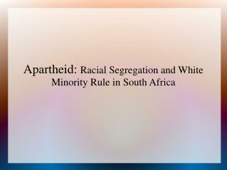 Apartheid:  Racial Segregation and White Minority Rule in South Africa