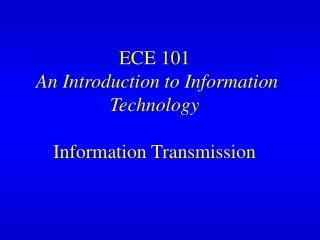 ECE 101 An Introduction to Information Technology Information Transmission