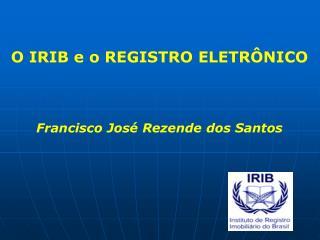 O IRIB e o REGISTRO ELETRÔNICO Francisco José Rezende dos Santos
