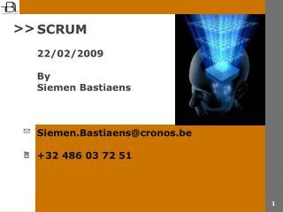SCRUM 22/02/2009 By Siemen Bastiaens Siemen.Bastiaens@cronos.be +32 486 03 72 51