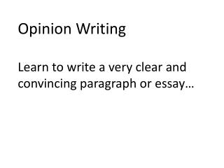 Opinion Writing Learn to write a very clear and convincing paragraph or essay�