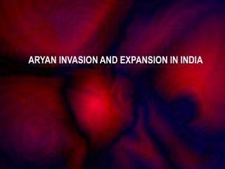ARYAN INVASION AND EXPANSION IN INDIA
