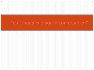 """childhood is a social construction"""