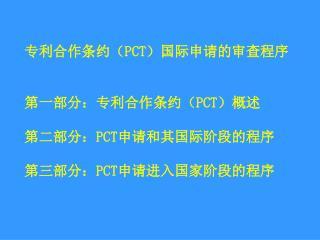 专利合作条约( PCT )国际申请的审查程序 第一部分:专利合作条约( PCT )概述 第二部分: PCT 申请和其国际阶段的程序 第三部分: PCT 申请进入国家阶段的程序