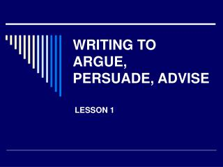 WRITING TO ARGUE, PERSUADE, ADVISE