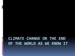 Climate Change or the end of the world as we know it