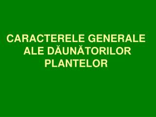 CARACTERELE GENERALE  ALE D ĂUNĂTORILOR  PLANTELOR