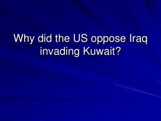 Why did the US oppose Iraq invading Kuwait?