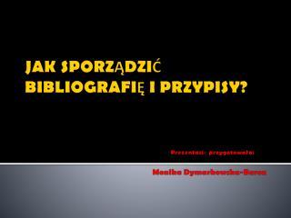 JAK SPORZĄDZIĆ  BIBLIOGRAFIĘ  I PRZYPISY ? Prezentację przygotowała: Monika Dymarkowska-Baron
