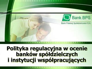 Polityka regulacyjna w ocenie banków spółdzielczych i instytucji współpracujących