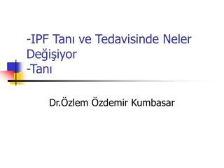 -IPF Tanı ve Tedavisinde Neler      Değişiyor -Tanı