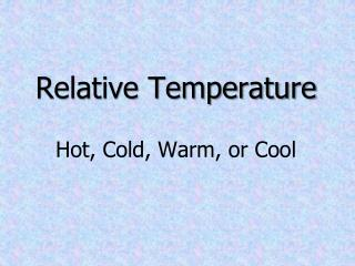 Relative Temperature Hot, Cold, Warm, or Cool