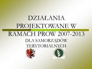 DZIAŁANIA PROJEKTOWANE W RAMACH PROW 2007-2013  DLA SAMORZĄDÓW TERYTORIALNYCH