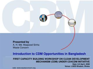 FIRST CAPACITY BUILDING WORKSHOP ON CLEAN DEVELOPMENT MECHANISM CDM UNDER CD4CDM INITIATIVE Date: 8-9 April, 2008 Venue: