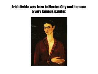 Frida Kahlo was born in Mexico City and became  a very famous painter.