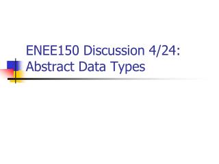 ENEE150 Discussion 4/24:  Abstract Data Types
