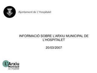 INFORMACIÓ SOBRE L'ARXIU MUNICIPAL DE L'HOSPITALET 20/03/2007