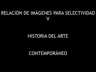 RELACIÓN DE IMÁGENES PARA SELECTIVIDAD V HISTORIA DEL ARTE CONTEMPORÁNEO