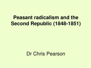 Peasant radicalism and the Second Republic (1848-1851) Dr Chris Pearson