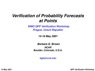 Verification of Probability Forecasts  at Points  WMO QPF Verification Workshop Prague, Czech Republic  14-16 May 2001