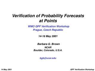 Verification of Probability Forecasts  at Points  WMO QPF Verification Workshop Prague, Czech Republic  14-16 May 2001