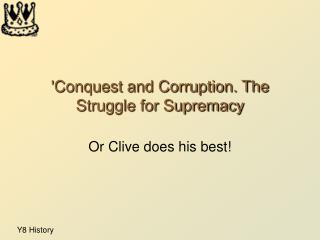 'Conquest and Corruption. The Struggle for Supremacy