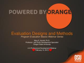 Evaluation Designs and Methods Program Evaluation Basics Webinar Series Mary E. Arnold, Ph.D.