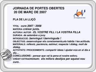 JORNADA DE PORTES OBERTES 20 DE MARÇ DE 2007 PLA DE LA LLIÇÓ TÍTOL  :  curs 2007 / 2008