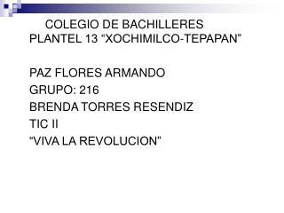 """XX COLEGIO DE BACHILLERES PLANTEL 13 """"XOCHIMILCO-TEPAPAN"""" PAZ FLORES ARMANDO GRUPO: 216"""