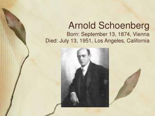Arnold Schoenberg Born: September 13, 1874, Vienna Died: July 13, 1951, Los Angeles, California