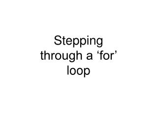 Stepping through a 'for' loop