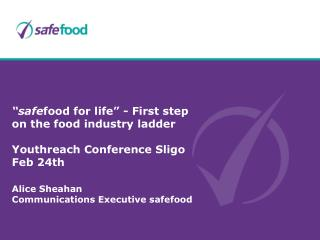 safefood for life  - First step on the food industry ladder  Youthreach Conference Sligo Feb 24th   Alice Sheahan  Comm