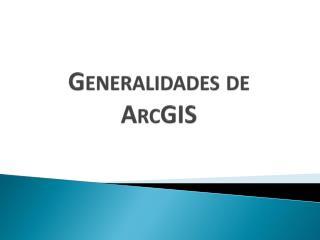 G eneralidades de  ArcGIS