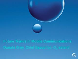 Future Trends in Mobile Communications Danuta Gray, Chief Executive, O 2  Ireland