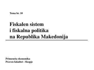 Tema br. 10  Fiskalen sistem  i fiskalna politika  na Republika Makedonija