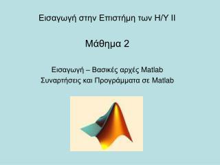 Εισαγωγή στην Επιστήμη των Η/Υ ΙΙ Μάθημα 2 Εισαγωγή – Βασικές αρχές  Matlab