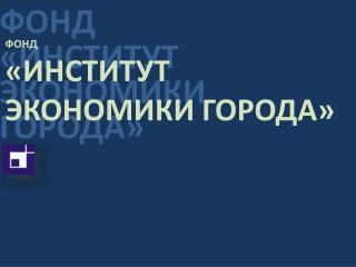 ФОНД «ИНСТИТУТ ЭКОНОМИКИ ГОРОДА»