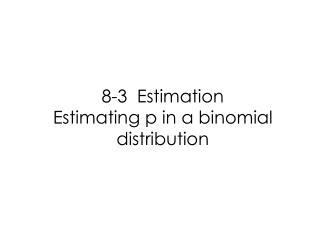 8-3  Estimation Estimating p in a binomial distribution