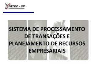 SISTEMA DE PROCESSAMENTO DE TRANSA  ES E PLANEJAMENTO DE RECURSOS EMPRESARIAIS