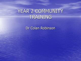 YEAR 2 COMMUNITY TRAINING Dr Colan Robinson
