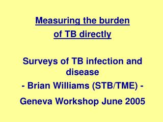 Measuring the burden  of TB directly Surveys of TB infection and disease