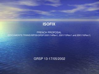 ISOFIX FRENCH PROPOSAL (DOCUMENTS TRANS/WP29/GRSP/2001/14Rev1; 2001/15Rev1  and  2001/16Rev1)