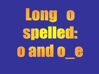 Long   o spelled: o and o_e