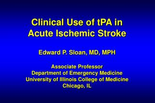 Clinical Use of tPA in  Acute Ischemic Stroke   Edward P. Sloan, MD, MPH  Associate Professor Department of Emergency Me