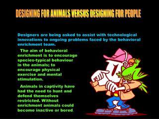 DESIGNING FOR ANIMALS VERSUS DESIGNING FOR PEOPLE