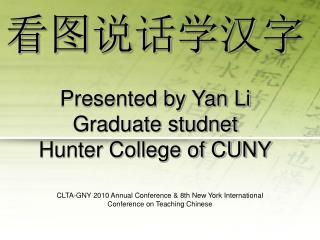 看图说话学汉字 Presented by Yan Li Graduate studnet Hunter College of CUNY