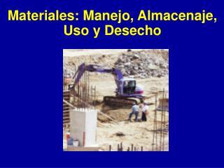 Materiales: Manejo, Almacenaje,  Uso y Desecho