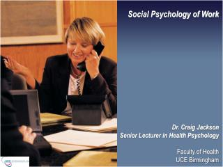 Social Psychology of Work             Dr. Craig Jackson Senior Lecturer in Health Psychology  Faculty of Health UCE Birm