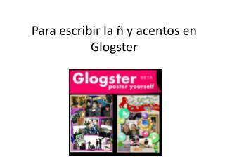 Para escribir la ñ y acentos en Glogster