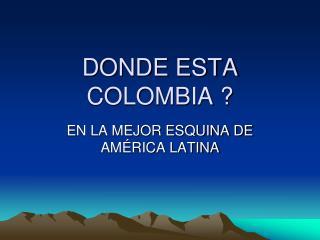 DONDE ESTA COLOMBIA ?